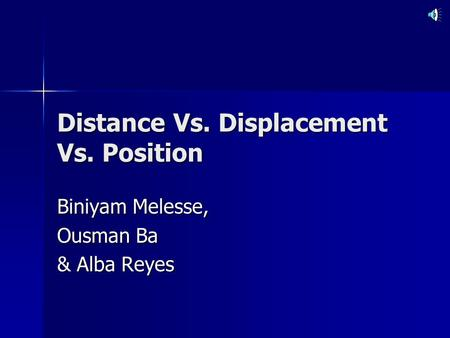 Distance Vs. Displacement Vs. Position Biniyam Melesse, Ousman Ba & Alba Reyes.