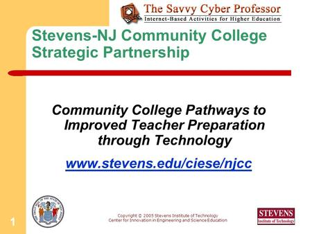 Copyright © 2005 Stevens Institute of Technology Center for Innovation in Engineering and Science Education 1 Stevens-NJ Community College Strategic Partnership.