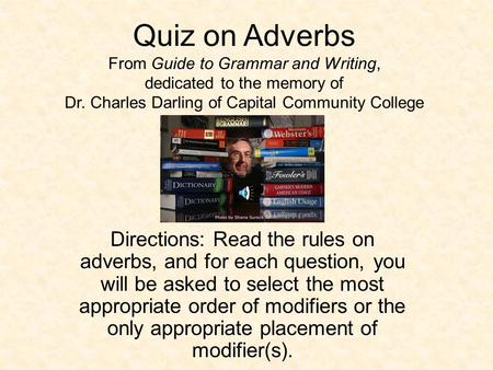 Quiz on Adverbs From Guide to Grammar and Writing, dedicated to the memory of Dr. Charles Darling of Capital Community College Directions: Read the rules.