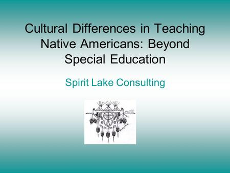Cultural Differences in Teaching Native Americans: Beyond Special Education Spirit Lake Consulting.