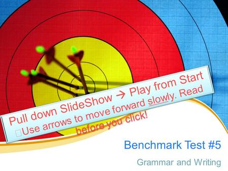 Benchmark Test #5 Grammar and Writing Pull down SlideShow  Play from Start Use arrows to move forward slowly. Read before you click! Pull down SlideShow.