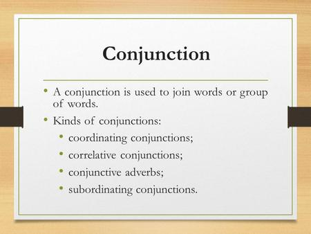 Conjunction A conjunction is used to join words or group of words. Kinds of conjunctions: coordinating conjunctions; correlative conjunctions; conjunctive.