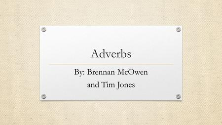 Adverbs By: Brennan McOwen and Tim Jones. What are they? Adverbs are words that describe a verb, adjective, or another adverb. They are one of several.