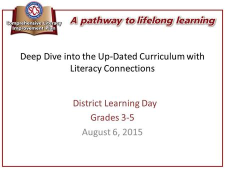 Deep Dive into the Up-Dated Curriculum with Literacy Connections District Learning Day Grades 3-5 August 6, 2015.