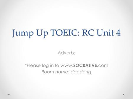Jump Up TOEIC: RC Unit 4 Adverbs *Please log in to www. SOCRATIVE. com Room name: daedong.