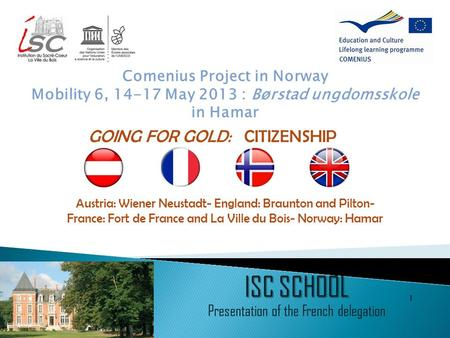 1 ISC SCHOOL Presentation of the French delegation Comenius Project in Norway Mobility 6, 14-17 May 2013 : Børstad ungdomsskole in Hamar Austria: Wiener.