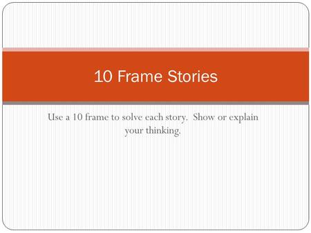 Use a 10 frame to solve each story. Show or explain your thinking. 10 Frame Stories.