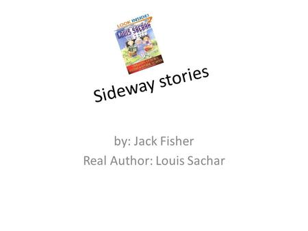 By: Jack Fisher Real Author: Louis Sachar Sideway stories.