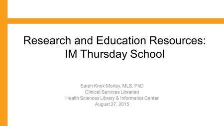 Research and Education Resources: IM Thursday School Sarah Knox Morley, MLS, PhD Clinical Services Librarian Health Sciences Library & Informatics Center.