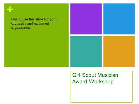 + Girl Scout Musician Award Workshop Customize this slide for your orchestra and girl scout organization.