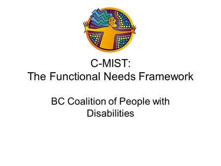 C-MIST: The Functional Needs Framework BC Coalition of People with Disabilities.