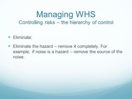 Managing WHS Controlling risks – the hierarchy of control Eliminate: Eliminate the hazard – remove it completely. For example, if noise is a hazard – remove.