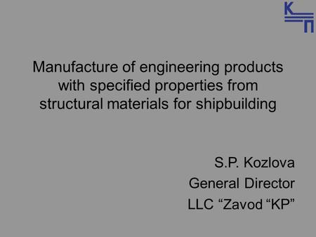 "Manufacture of engineering products with specified properties from structural materials for shipbuilding S.P. Kozlova General Director LLC "" Zavod ""KP"""