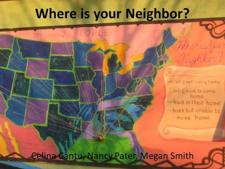 Where is your Neighbor? Celina Cantu, Nancy Pater, Megan Smith.