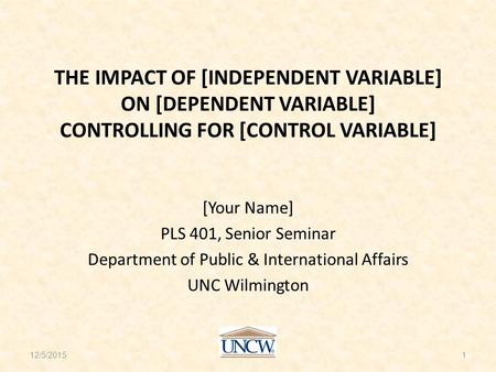THE IMPACT OF [INDEPENDENT VARIABLE] ON [DEPENDENT VARIABLE] CONTROLLING FOR [CONTROL VARIABLE] [Your Name] PLS 401, Senior Seminar Department of Public.