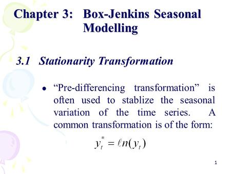 "1 Chapter 3:Box-Jenkins Seasonal Modelling 3.1Stationarity Transformation ""Pre-differencing transformation"" is often used to stablize the seasonal variation."