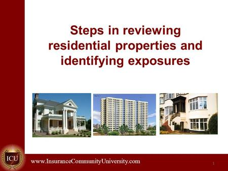 . www.InsuranceCommunityUniversity.com Steps in reviewing residential properties and identifying exposures 1.