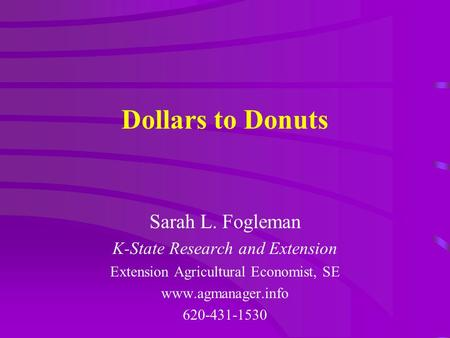 Dollars to Donuts Sarah L. Fogleman K-State Research and Extension Extension Agricultural Economist, SE www.agmanager.info 620-431-1530.
