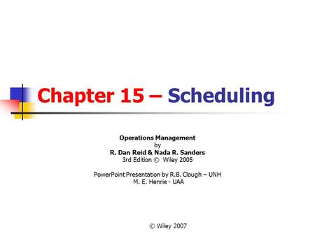 © Wiley 2007 Chapter 15 – Scheduling Operations Management by R. Dan Reid & Nada R. Sanders 3rd Edition © Wiley 2005 PowerPoint Presentation by R.B. Clough.