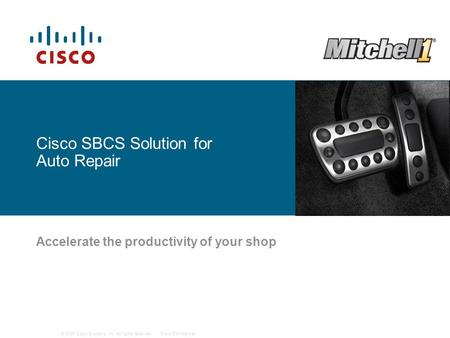 © 2009 Cisco Systems, Inc. All rights reserved.Cisco Confidential Cisco SBCS Solution for Auto Repair Accelerate the productivity of your shop.