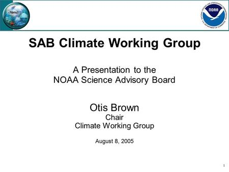 1 SAB Climate Working Group A Presentation to the NOAA Science Advisory Board Otis Brown Chair Climate Working Group August 8, 2005.