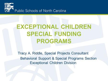EXCEPTIONAL CHILDREN SPECIAL FUNDING PROGRAMS Tracy A. Riddle, Special Projects Consultant Behavioral Support & Special Programs Section Exceptional Children.