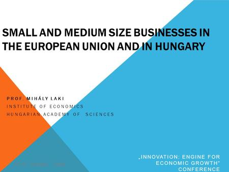 SMALL AND MEDIUM SIZE BUSINESSES IN THE EUROPEAN UNION AND IN HUNGARY PROF. MIHÁLY LAKI INSTITUTE OF ECONOMICS HUNGARIAN ACADEMY OF SCIENCES 30-31. October,