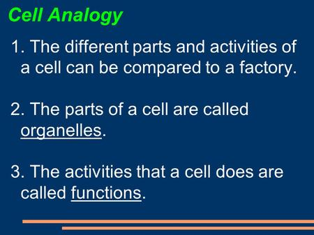 Cell Analogy 1. The different parts and activities of a cell can be compared to a factory. 2. The parts of a cell are called organelles. 3. The activities.