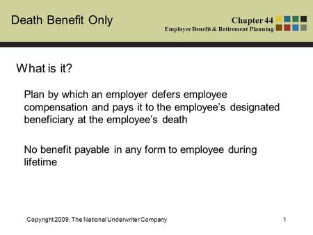 Death Benefit Only Chapter 44 Employee Benefit & Retirement Planning Copyright 2009, The National Underwriter Company1 What is it? Plan by which an employer.