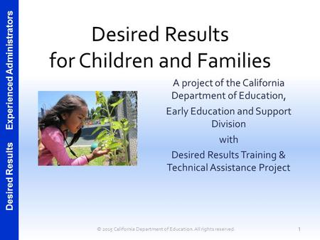 Desired Results Experienced Administrators Desired Results for Children and Families A project of the California Department of Education, Early Education.