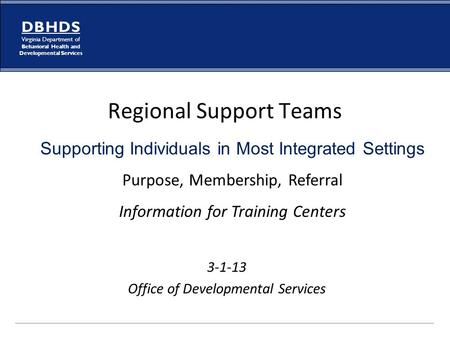 D B H D S Virginia Department of Behavioral Health and Developmental Services Regional Support Teams 3-1-13 Office of Developmental Services Supporting.