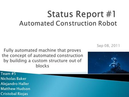 Team #5 Nicholas Baker Alejandro Haller Matthew Hudson Cristobal Riojas Sep 08, 2011 Fully automated machine that proves the concept of automated construction.