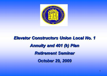 1 Elevator Constructors Union Local No. 1 Annuity and 401 (k) Plan Retirement Seminar October 29, 2009 Elevator Constructors Union Local No. 1 Annuity.