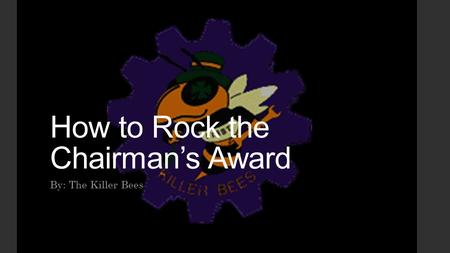 How to Rock the Chairman's Award By: The Killer Bees.