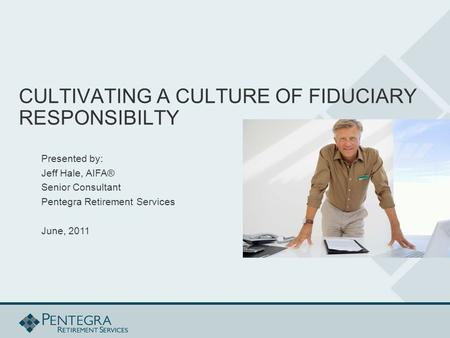CULTIVATING A CULTURE OF FIDUCIARY RESPONSIBILTY Presented by: Jeff Hale, AIFA® Senior Consultant Pentegra Retirement Services June, 2011.