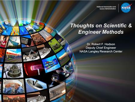 National Aeronautics and Space Administration Thoughts on Scientific & Engineer Methods Dr. Robert F. Hodson Deputy Chief Engineer NASA Langley Research.