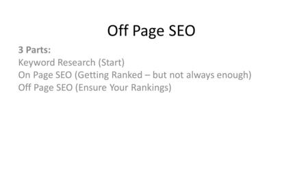 Off Page SEO 3 Parts: Keyword Research (Start) On Page SEO (Getting Ranked – but not always enough) Off Page SEO (Ensure Your Rankings)