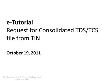 E-Tutorial Request for Consolidated TDS/TCS file from TIN October 19, 2011 1 Tax Information Network of Income Tax Department (managed by NSDL)