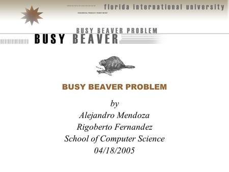 BUSY BEAVER PROBLEM by Alejandro Mendoza Rigoberto Fernandez School of Computer Science 04/18/2005.