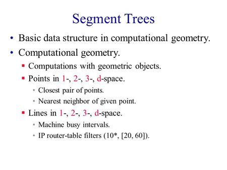 Segment Trees Basic data structure in computational geometry. Computational geometry.  Computations with geometric objects.  Points in 1-, 2-, 3-, d-space.