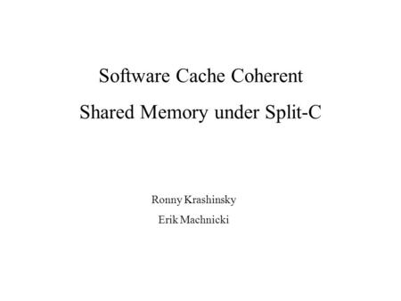 Ronny Krashinsky Erik Machnicki Software Cache Coherent Shared Memory under Split-C.