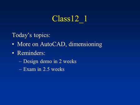 Class12_1 Today's topics: More on AutoCAD, dimensioning Reminders: –Design demo in 2 weeks –Exam in 2.5 weeks.