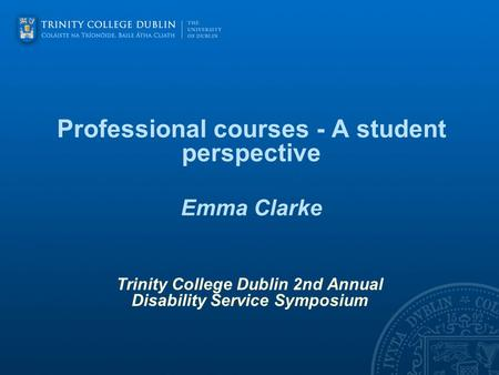 Professional courses - A student perspective Emma Clarke Trinity College Dublin 2nd Annual Disability Service Symposium.