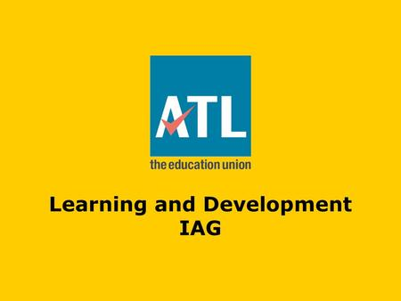 Learning and Development IAG. Learning and Development at ATL ATL's CPD programme Edge Hill Partnership Pivotal Education Lighthouse Professional Development.