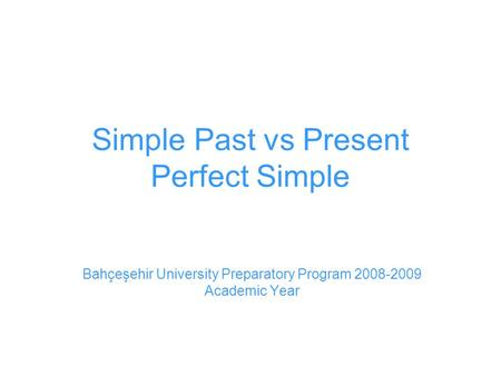 Simple Past vs Present Perfect Simple Bahçeşehir University Preparatory Program 2008-2009 Academic Year.