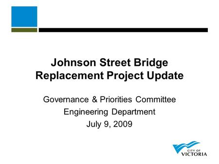 Johnson Street Bridge Replacement Project Update Governance & Priorities Committee Engineering Department July 9, 2009.
