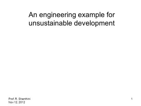 Prof. R. Shanthini Nov 12, 2012 1 An engineering example for unsustainable development.