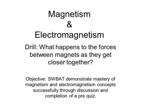 Magnetism & Electromagnetism Drill: What happens to the forces between magnets as they get closer together? Objective: SWBAT demonstrate mastery of magnetism.