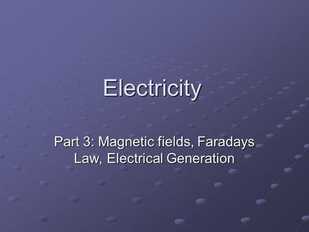 Electricity Part 3: Magnetic fields, Faradays Law, Electrical Generation.