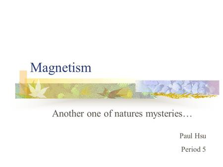 Magnetism Another one of natures mysteries… Paul Hsu Period 5.